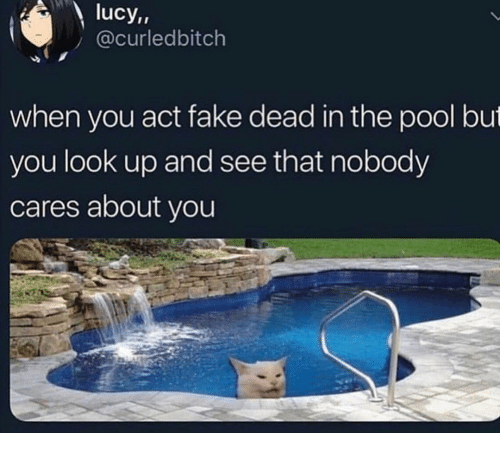 look up: lucy,,  @curledbitch  when you act fake dead in the pool but  you look up and see that nobody  cares about you