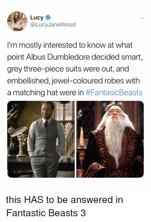 fantastic beasts: Lucy  @LucyJaneWood  I'm mostly interested to know at what  point Albus Dumbledore decided smart,  grey three-piece suits were out, and  embellished, jewel-coloured robes with  a matching hat were in this HAS to be answered in Fantastic Beasts 3