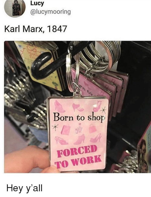 Memes, Work, and Lucy: Lucy  @lucymooring  Karl Marx, 1847  Born to shop  FORCED  TO WORK Hey y'all