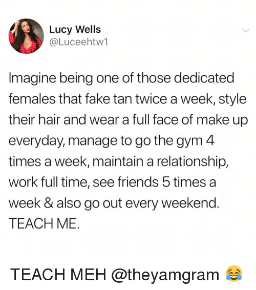 Fake, Friends, and Funny: Lucy Wells  @Luceehtw1  Imagine being one of those dedicated  females that fake tan twice a week, style  their hair and wear a full face of make up  everyday, manage to go the gym 4  times a week, maintain a relationship.  work full time, see friends 5 times a  week & also go out every weekend  TEACH ME TEACH MEH @theyamgram 😂