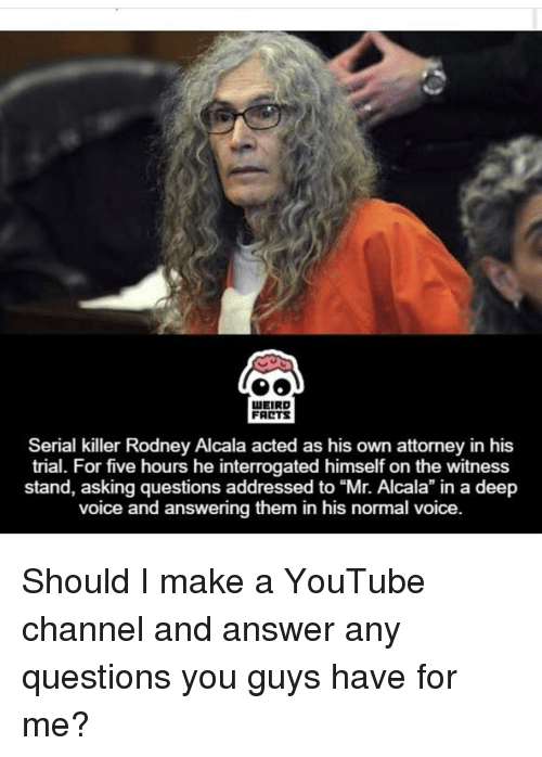 "youtubed: LUEIRD  FARTS  Serial killer Rodney Alcala acted as his own attorney in his  trial. For five hours he interrogated himself on the witness  stand, asking questions addressed to Alcala"" in voice and answering them in his normal voice Should I make a YouTube channel and answer any questions you guys have for me?"