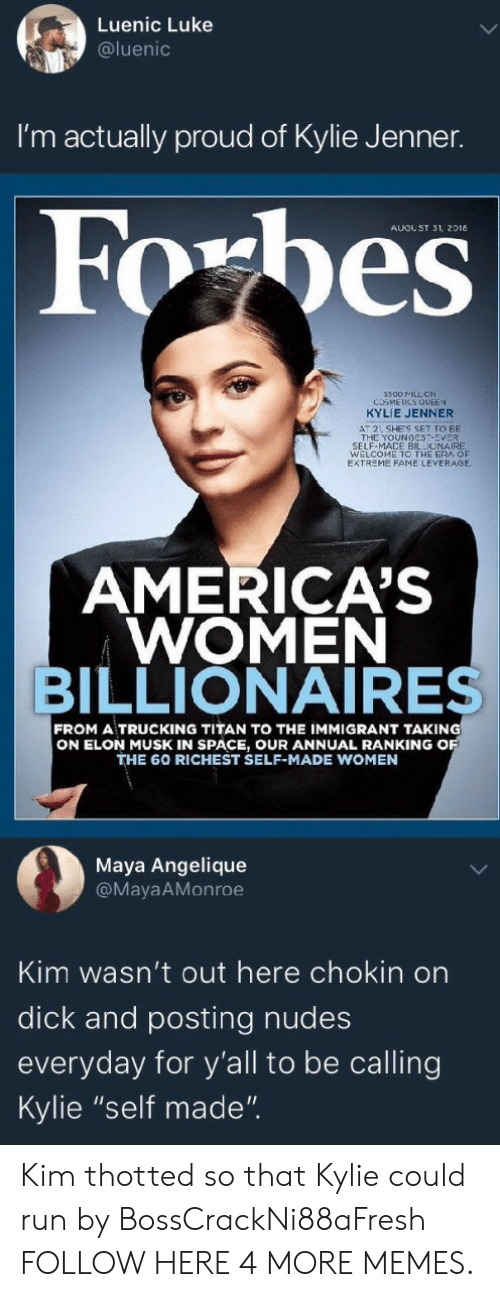 "trucking: Luenic Luke  @luenic  I'm actually proud of Kylie Jenner.  AUGUST 31, 2018  500 MILL ON  COSMEICS QUEEN  KYLIE JENNER  AT 2 SHE'S SET TO BE  THE YOUNGEST-EVER  SELF-MACE BILLIONAIRE  WELCOME TO THE ERA OF  EXTREME FAME LEVERAGE  AMERICA'S  WOMEN  BILLIONAIRES  FROM A TRUCKING TITAN TO THE IMMIGRANT TAKING  ON ELON MUSK IN SPACE, OUR ANNUAL RANKING O  THE 60 RICHEST SELF-MADE WOMEN  Maya Angelique  @MayaAMonroe  Kim wasn't out here chokin on  dick and posting nudes  everyday for y'all to be calling  Kylie ""self made"". Kim thotted so that Kylie could run by BossCrackNi88aFresh FOLLOW HERE 4 MORE MEMES."