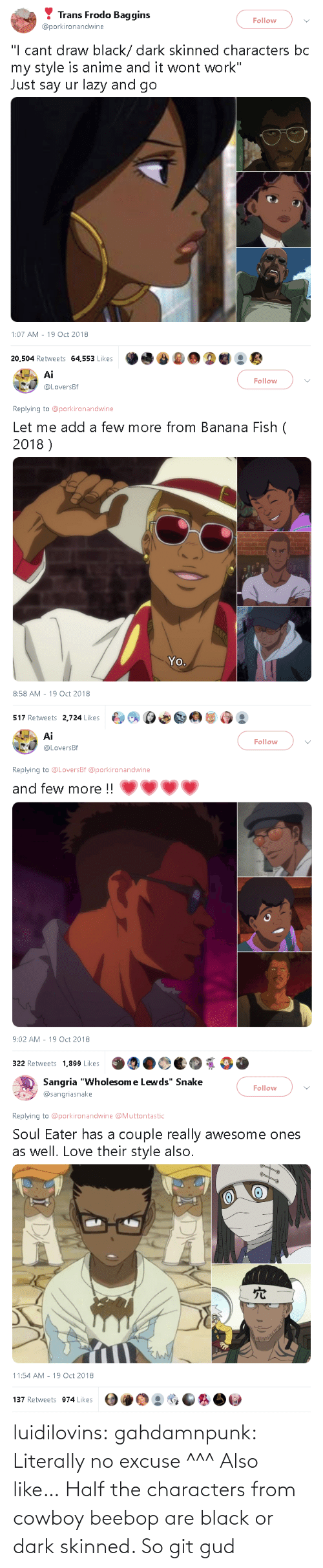excuse: luidilovins: gahdamnpunk: Literally no excuse ^^^  Also like… Half the characters from cowboy beebop are black or dark skinned.        So git gud