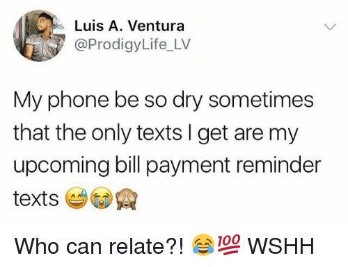 Memes, Phone, and Wshh: Luis A. Ventura  @ProdigyLife_LV  My phone be so dry sometimes  that the only texts I get are my  upcoming bill payment reminder Who can relate?! 😂💯 WSHH