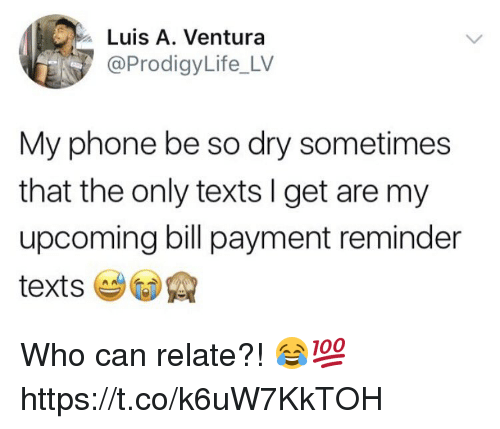 Phone, Texts, and Who: Luis A. Ventura  @ProdigyLife_LV  My phone be so dry sometimes  that the only texts I get are my  upcoming bill payment reminder Who can relate?! 😂💯 https://t.co/k6uW7KkTOH