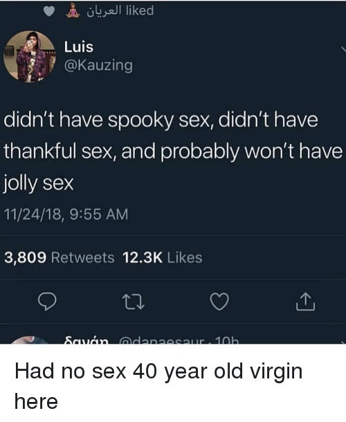Funny, Sex, and Virgin: Luis  @Kauzing  didn't have spooky sex, didn't have  thankful sex, and probably won't have  jolly sex  11/24/18, 9:55 AM  3,809 Retweets 12.3K Likes Had no sex 40 year old virgin here