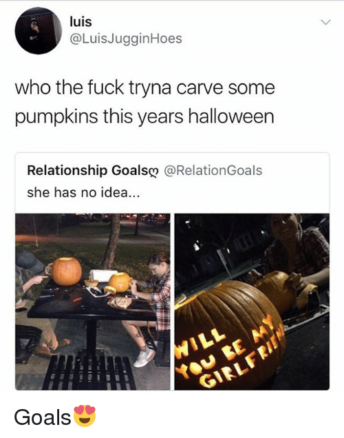 Goals, Halloween, and Memes: luis  @LuisJugginHoes  who the fuck tryna carve some  pumpkins this years halloween  Relationship Goals@ @RelationGoals  she has no idea Goals😍