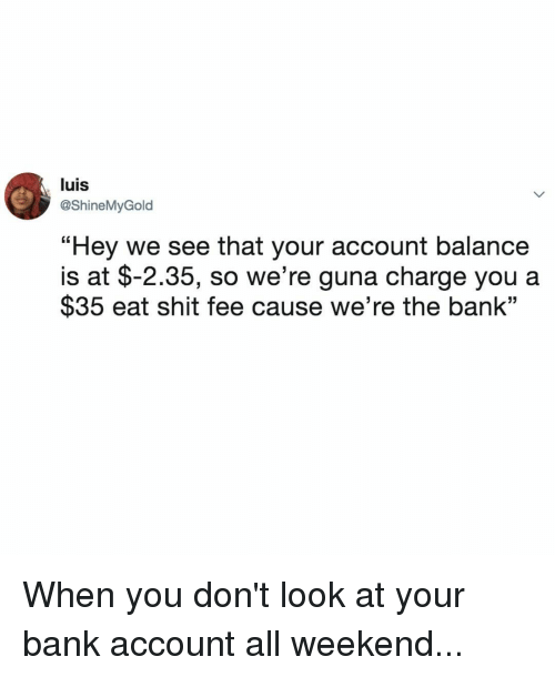 """Shit, Bank, and Relatable: luis  @ShineMyGold  """"Hey we see that your account balance  $35 eat shit fee cause we're the bank""""  is at $-2.35, so we're guna charge you a When you don't look at your bank account all weekend..."""