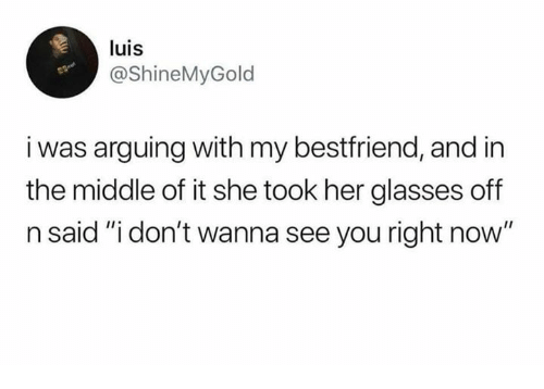 """Memes, Glasses, and The Middle: luis  @ShineMyGold  i was arguing with my bestfriend, and in  the middle of it she took her glasses off  n said """"i don't wanna see you right now"""""""