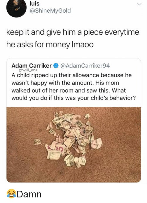 Memes, Money, and Saw: luis  @ShineMyGold  keep it and give him a piece everytime  he asks for money Imaoo  Adam Carriker @AdamCarriker94  @will_ent  A child ripped up their allowance because he  wasn't happy with the amount. His mom  walked out of her room and saw this. What  would you do if this was your child's behavior? 😂Damn