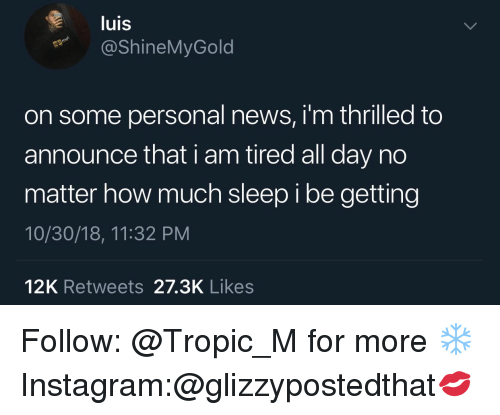 Instagram, News, and Sleep: luis  @ShineMyGold  on some personal news, i'm thrilled to  announce that i am tired all day no  matter how much sleep i be getting  10/30/18, 11:32 PM  12K Retweets 27.3K Likes Follow: @Tropic_M for more ❄️ Instagram:@glizzypostedthat💋