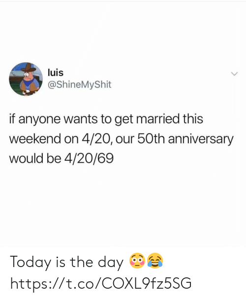 Today, 4 20, and Weekend: luis  @ShineMyShit  if anyone wants to get married this  weekend on 4/20, our 50th anniversary  would be 4/20/69 Today is the day 😳😂 https://t.co/COXL9fz5SG