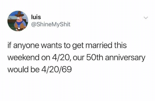 4 20, Weekend, and This: luis  @ShineMyShit  if anyone wants to get married this  weekend on 4/20, our 50th anniversary  would be 4/20/69