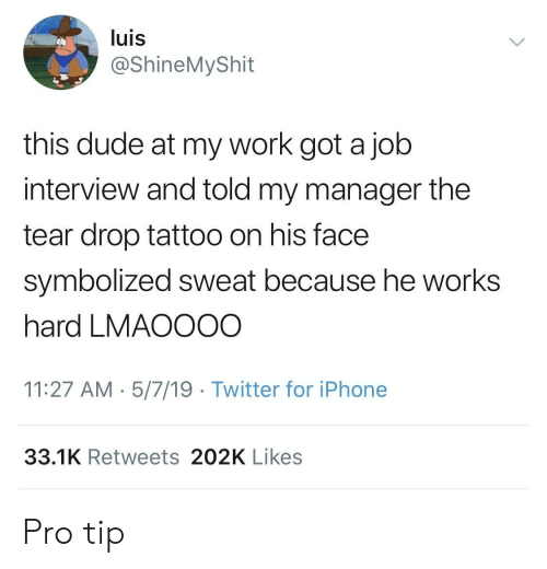 Pro Tip: luis  @ShineMyShit  this dude at my work got a job  interview and told my manager the  tear drop tattoo on his face  symbolized sweat because he works  hard LMAOOO0  11:27 AM 5/7/19 Twitter for iPhone  33.1K Retweets 202K Likes Pro tip