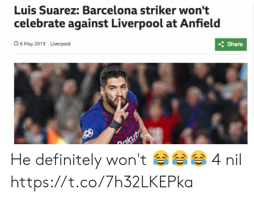 Barcelona, Definitely, and Memes: Luis Suarez: Barcelona striker won't  celebrate against Liverpool at Anfield  くShare  Liverpool  O 6 May 2019 He definitely won't 😂😂😂  4 nil https://t.co/7h32LKEPka