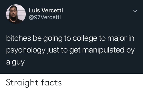 Going To College: Luis Vercetti  @97Vercetti  bitches be going to college to major in  psychology just to get manipulated by  a guy Straight facts