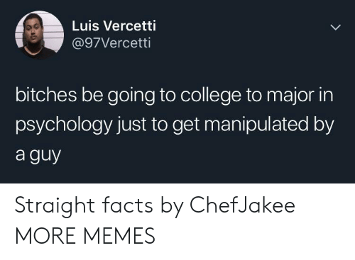 Going To College: Luis Vercetti  @97Vercetti  bitches be going to college to major in  psychology just to get manipulated by  a guy Straight facts by ChefJakee MORE MEMES