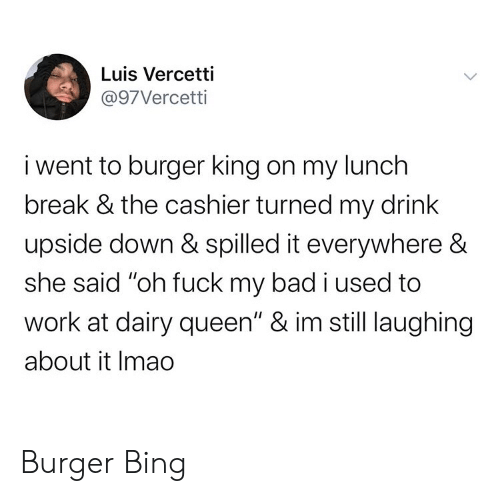 "Burger King: Luis Vercetti  @97Vercetti  i went to burger king on my lunch  break & the cashier turned my drink  upside down & spilled it everywhere &  she said ""oh fuck my bad i used to  work at dairy queen"" & im still laughing  about it Imao Burger Bing"