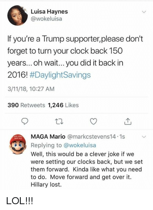 Clock, Lol, and Memes: Luisa Haynes  @wokeluisa  If you're a Trump supporter,please don't  forget to turn your clock back 150  years... oh wait... you did it back in  2016! #DaylightSavings  3/11/18, 10:27 AM  390 Retweets 1,246 Likes  MAGA Mario @markcstevens14.1s  Replying to @wokeluisa  Well, this would be a clever joke if we  were setting our clocks back, but we set  them forward. Kinda like what you need  to do. Move forward and get over it.  Hillary lost. LOL!!!