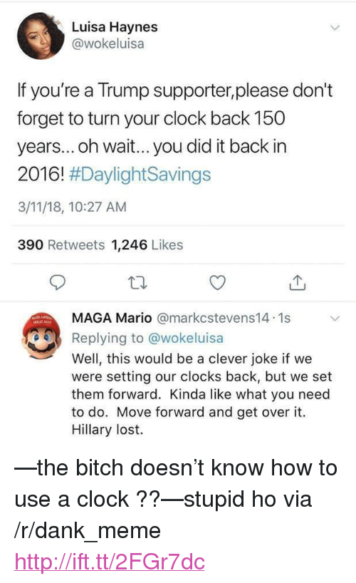 """Bitch, Clock, and Dank: Luisa Haynes  wokeluisa  If you're a Trump supporter,please don't  forget to turn your clock back 150  years... oh wait... you did it back in  2016! #DaylightSavings  3/11/18, 10:27 AM  390 Retweets 1,246 Likes  MAGA Mario @markcstevens14.1s  Replying to @wokeluisa  Well, this would be a clever joke if we  were setting our clocks back, but we set  them forward. Kinda like what you need  to do. Move forward and get over it.  Hillary lost. <p>—the bitch doesn't know how to use a clock ??—stupid ho via /r/dank_meme <a href=""""http://ift.tt/2FGr7dc"""">http://ift.tt/2FGr7dc</a></p>"""