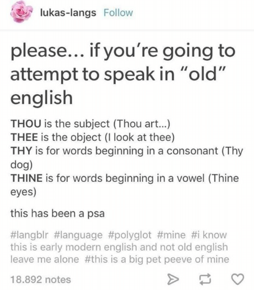 "old english: lukas-langs Follow  please... if you're going to  attempt to speak in ""old  english  THOU is the subject (Thou art...)  THEE is the object (I look at thee)  THY is for words beginning in a consonant (Thy  dog)  THINE is for words beginning in a vowel (Thine  eyes)  this has been a psa  #langblr #language #polyglot #mine #i know  this is early modern english and not old english  leave me alone #this is a big pet peeve of mine  18.892 notes"