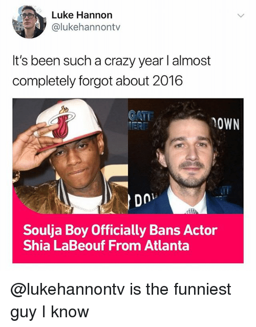 Crazy, Shia LaBeouf, and Soulja Boy: Luke Hannon  @lukehannontv  It's been such a crazy year I almost  completely forgot about 2016  CATE  OWN  Soulja Boy Officially Bans Actor  Shia LaBeouf From Atlanta @lukehannontv is the funniest guy I know