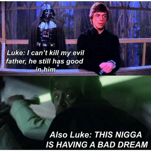 Bad, Star Wars, and Good: Luke: I can't kill my evil  father, he still has good  in him  Also Luke: THIS NIGGA  IS HAVING A BAD DREAM