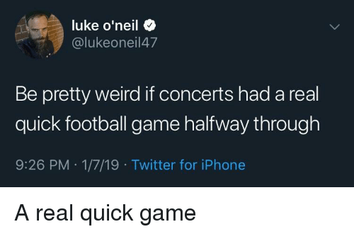 football game: luke o'neil +  @lukeoneil47  Be pretty weird if concerts had a real  quick football game halfway through  9:26 PM 1/7/19 Twitter for iPhone A real quick game