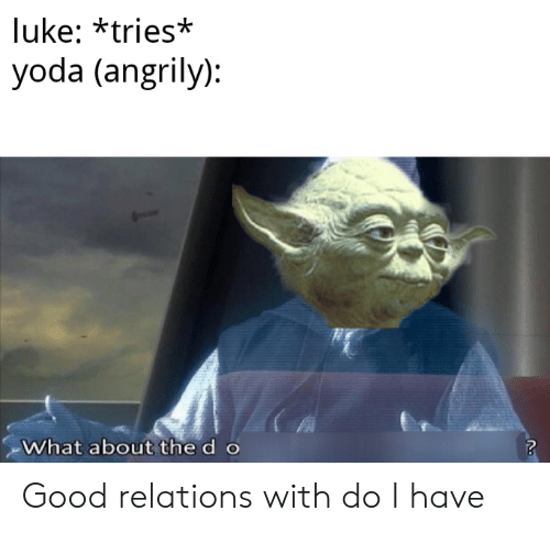 the d: luke: *tries*  yoda (angrily):  What about the d o Good relations with do I have