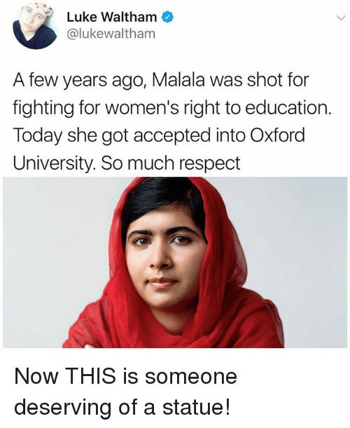 oxford university: Luke Waltham  @lukewaltham  A few years ago, Malala was shot for  fighting for women's right to education.  Today she got accepted into Oxford  University. So much respect Now THIS is someone deserving of a statue!