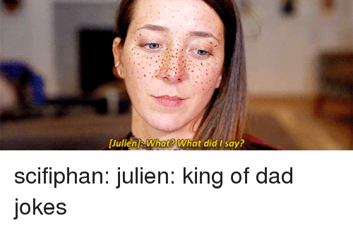 Dad, Tumblr, and youtube.com: [lullen]: What? What did I say? scifiphan: julien: king of dad jokes