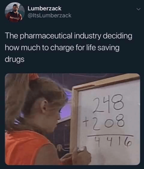 charge: Lumberzack  @ltsLumberzack  The pharmaceutical industry deciding  how much to charge for life saving  drugs  218  +208