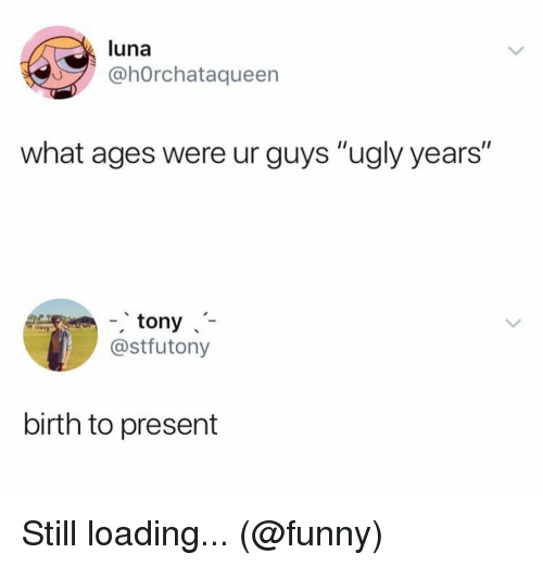 "luna: luna  ahOrchataqueen  what ages were ur guys ""ugly years""  -tony  @stfutony  birth to present Still loading... (@funny)"