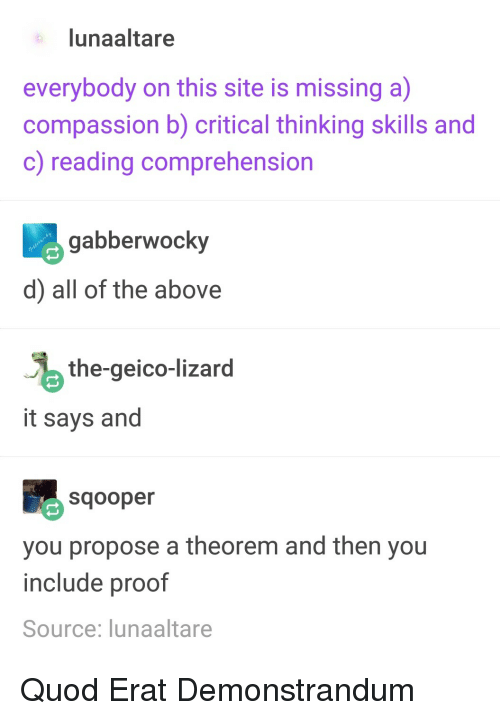 Critical Thinking: lunaaltare  everybody on this site is missing a)  compassion b) critical thinking skills and  c) reading comprehension  abberwocky  d) all of the above  the-geico-lizard  it says and  Sqooper  you propose a theorem and then you  include proof  Source: lunaaltare Quod Erat Demonstrandum