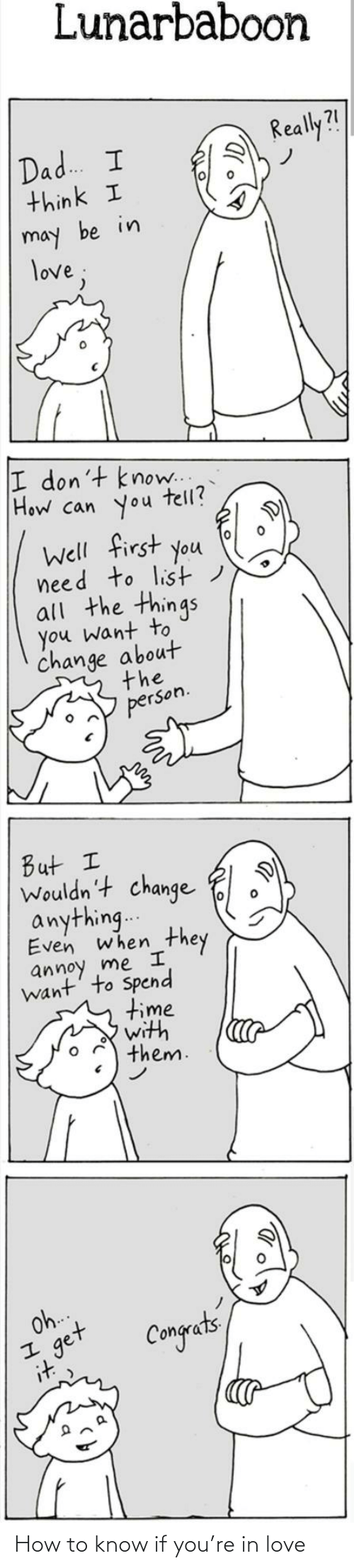 I Want: Lunarbaboon  Really?!  Dad. I  think I  may be in  love;  I don't know..  How can you  tell?  Well first you  need to list)  all the things  you want to  change about  the  person.  But I  Wouldn't change  anything..  Even when  they  annoy me I  want' to Spend  time  with  them.  Oh.  get  it  Congets How to know if you're in love