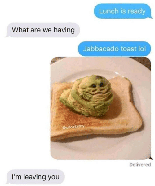 Lol, Toast, and You: Lunch is ready  What are we having  Jabbacado toast lol  Delivered  I'm leaving you