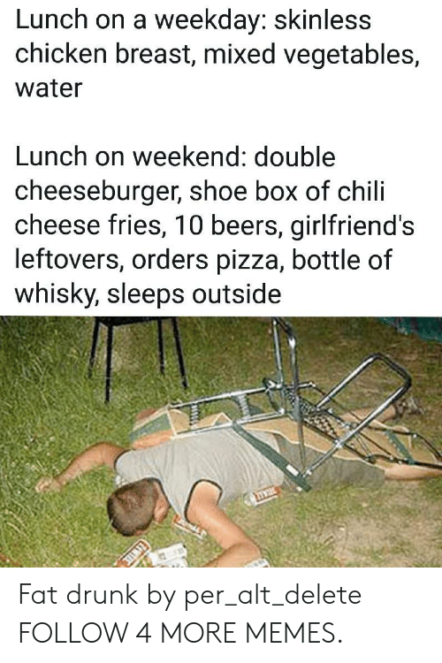 Dank, Drunk, and Memes: Lunch on a weekday: skinless  chicken breast, mixed vegetables,  water  Lunch on weekend: double  cheeseburger, shoe box of chili  cheese fries, 10 beers, girlfriend's  leftovers, orders pizza, bottle of  whisky, sleeps outside Fat drunk by per_alt_delete FOLLOW 4 MORE MEMES.