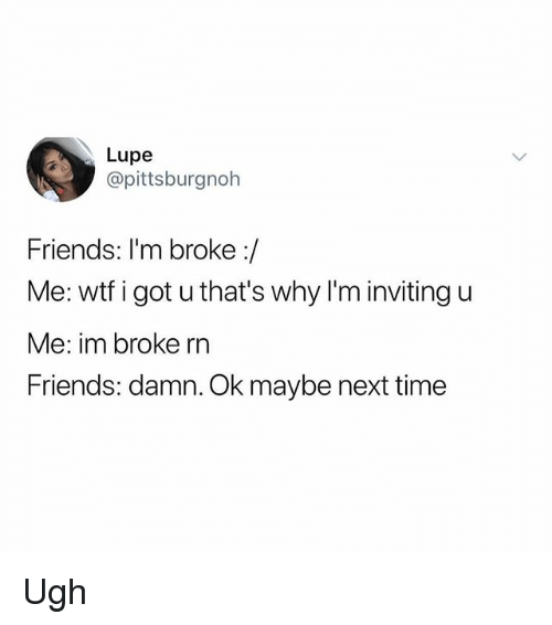 Friends, Memes, and Wtf: Lupe  @pittsburgnoh  Friends: I'm broke:/  Me: wtf i got u that's why I'm inviting u  Me: im broke rn  Friends: damn. Ok maybe next time Ugh