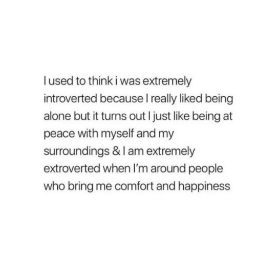 Bring Me: lused to think i was extremely  introverted because I really liked being  alone but it turns out I just like being at  peace with myself and my  surroundings & I am extremely  extroverted when I'm around people  who bring me comfort and happiness