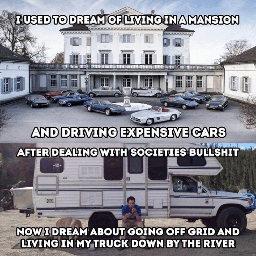 Cars, Driving, and Bullshit: LUSEDTO DREAM OF LIMINGINAMANSION  AND DRIVING EXPENSIVE CARS  AFTER DEALINGWITH SOCIETIES BULLSHIT  NOWIDREAM ABOUT GOING OFF GRID AND  LIVING IN MY TRUCK DOWN BY THE RIVER