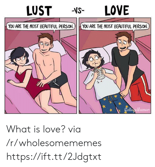 What Is Love: LUST  LOVE  -VS-  YoU ARE THE MOST BEAUTIFUL PERSON.)  YOU ARE THE MOST BEAUTIFUL PERSON.  Colleyclfumor What is love? via /r/wholesomememes https://ift.tt/2Jdgtxt
