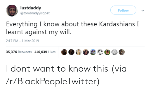 Andrew Bogut: lustdaddy  @tombradyyisgoat  Follow )  Everything I know about these Kardashians I  learnt against my will  2:17 PM-1 Mar 2019  35,376 Retweets 110,039 Likes I dont want to know this (via /r/BlackPeopleTwitter)