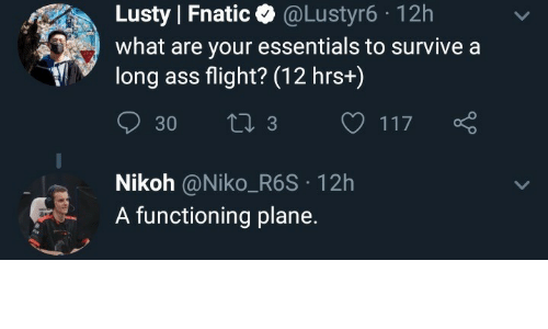 essentials: Lusty Fnatic @Lustyr6-12h  what are your essentials to survive a  long ass flight? (12 hrs+)  Nikoh @Niko_R6S 12h  A functioning plane.