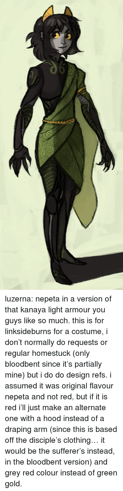 A Hood: luzerna:  nepeta in a version of that kanaya light armour you guys like so much. this is for linksideburns for a costume, i don't normally do requests or regular homestuck (only bloodbent since it's partially mine) but i do do design refs. i assumed it was original flavour nepeta and not red, but if it is red i'll just make an alternate one with a hood instead of a draping arm (since this is based off the disciple's clothing… it would be the sufferer's instead, in the bloodbent version) and grey  red colour instead of green  gold.