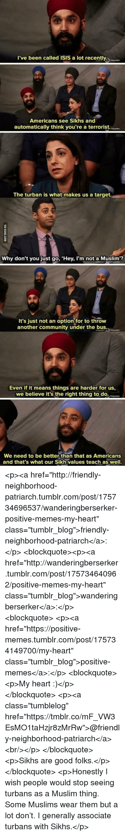 """Community, Isis, and Memes: l've been called ISIS a lot recently  Americans see Sikhs and  automatically think you're a terrorist.  The turban is what makes us a target.  Why don't you just go, Hey, I'm not a Muslim?  It's just not an optionfor to throw  another community under the b  Even if it means things are harder for us,  we believe it's the right thing to.do.N  We need to be better than that as Americans  and that's what our Sikh values teach as well. <p><a href=""""http://friendly-neighborhood-patriarch.tumblr.com/post/175734696537/wanderingberserker-positive-memes-my-heart"""" class=""""tumblr_blog"""">friendly-neighborhood-patriarch</a>:</p>  <blockquote><p><a href=""""http://wanderingberserker.tumblr.com/post/175734640962/positive-memes-my-heart"""" class=""""tumblr_blog"""">wanderingberserker</a>:</p><blockquote> <p><a href=""""https://positive-memes.tumblr.com/post/175734149700/my-heart"""" class=""""tumblr_blog"""">positive-memes</a>:</p> <blockquote><p>My heart :)</p></blockquote> <p><a class=""""tumblelog"""" href=""""https://tmblr.co/mF_VW3EsMO1taHzjr8zMrRw"""">@friendly-neighborhood-patriarch</a><br/></p> </blockquote> <p>Sikhs are good folks.</p></blockquote>  <p>Honestly I wish people would stop seeing turbans as a Muslim thing. Some Muslims wear them but a lot don't. I generally associate turbans with Sikhs.</p>"""