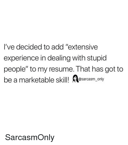 """Funny, Memes, and Resume: l've decided to add """"extensive  experience in dealing with stupid  people"""" to my resume. That has got to  be a marketable skil! asarcasm, only  @ly SarcasmOnly"""