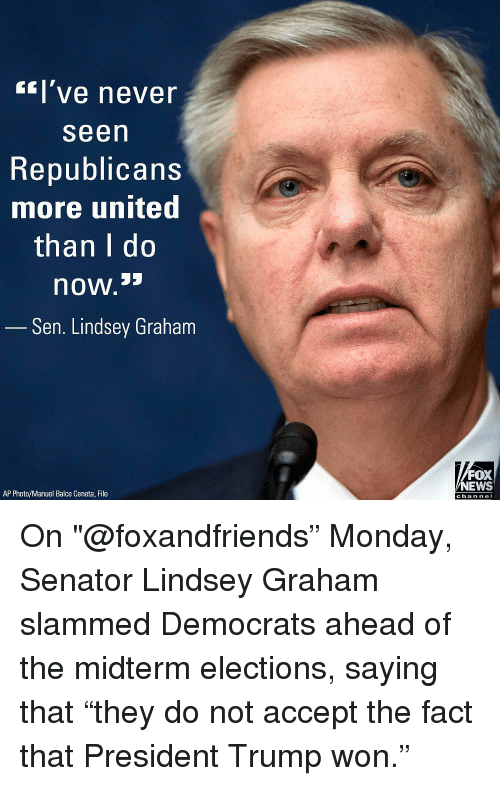 "Memes, News, and Fox News: l've never  Seen  Republicans  more united  than I do  now.s  Sen. Lindsey Graham  FOX  NEWS  AP Photo/Manuel Balce Ceneta, File  chan neI On ""@foxandfriends"" Monday, Senator Lindsey Graham slammed Democrats ahead of the midterm elections, saying that ""they do not accept the fact that President Trump won."""