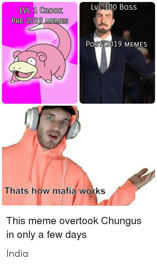 Meme, Memes, and India: LVL 100 Boss  LVL 1 CROOK  PRE 2019 MEMES  POST 2019 MEMES  Thats how mafia works  This meme overtook Chungus  in only a few days India