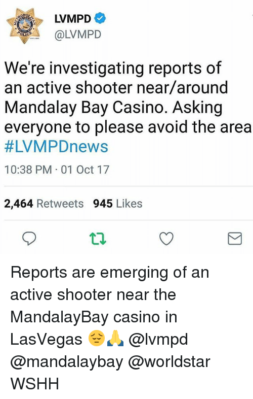 Memes, Worldstar, and Wshh: LVMPD  OLVMPD  We're investigating reports of  an active shooter near/around  Mandalay Bay Casino. Asking  everyone to please avoid the area  #LVMPDnews  10:38 PM 01 Oct 17  2,464 Retweets 945 Likes Reports are emerging of an active shooter near the MandalayBay casino in LasVegas 😔🙏 @lvmpd @mandalaybay @worldstar WSHH