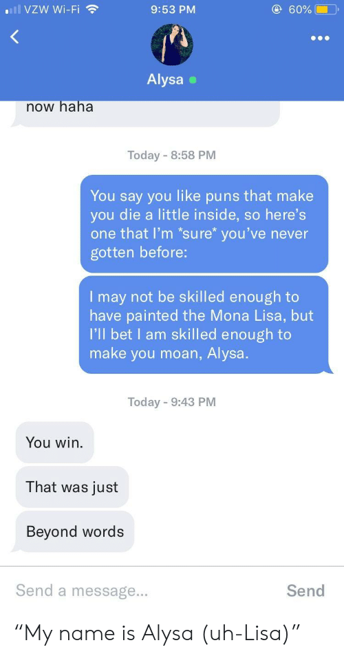 """Mona Lisa: lVZW Wi-Fi  9:53 PM  60%  Alysa  now haha  Today 8:58 PM  You say you like puns that make  you die a little inside, so here's  one that l'm *sure* you've never  gotten before:  I may not be skilled enough to  have painted the Mona Lisa, but  I'll bet I am skilled enough to  make you moan, Alysa  Today 9:43 PM  You win.  That was just  Beyond words  Send a message...  Send """"My name is Alysa (uh-Lisa)"""""""